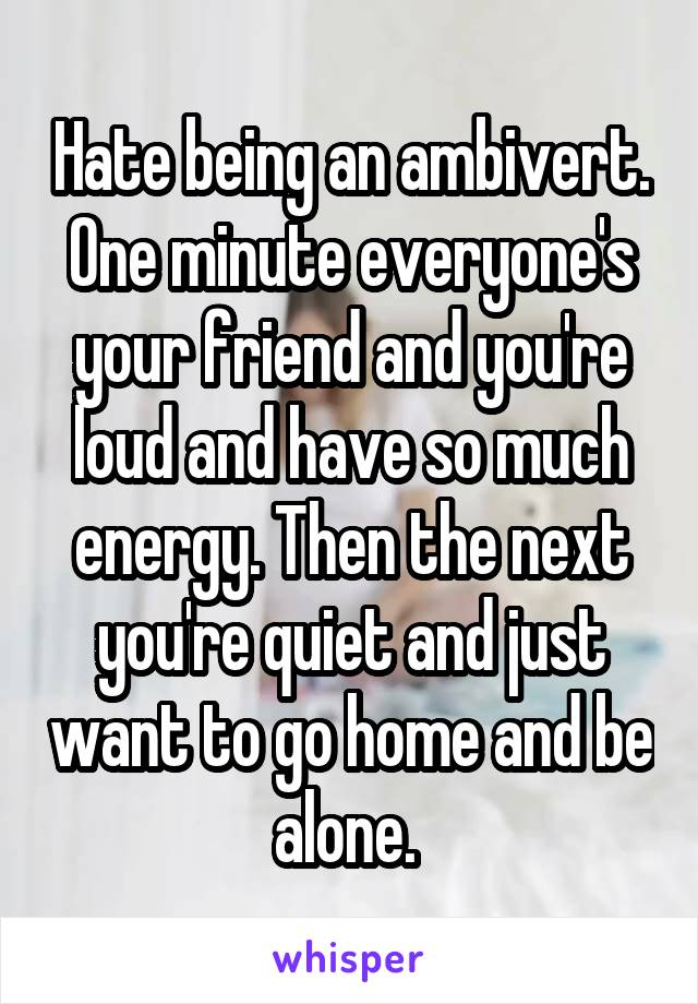 Hate being an ambivert. One minute everyone's your friend and you're loud and have so much energy. Then the next you're quiet and just want to go home and be alone.