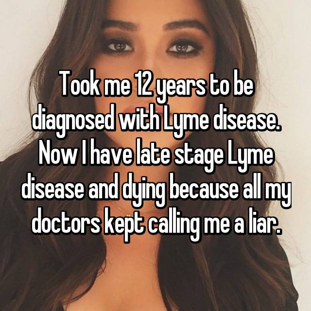Took me 12 years to be diagnosed with Lyme disease. Now I have late stage Lyme disease and dying because all my doctors kept calling me a liar.