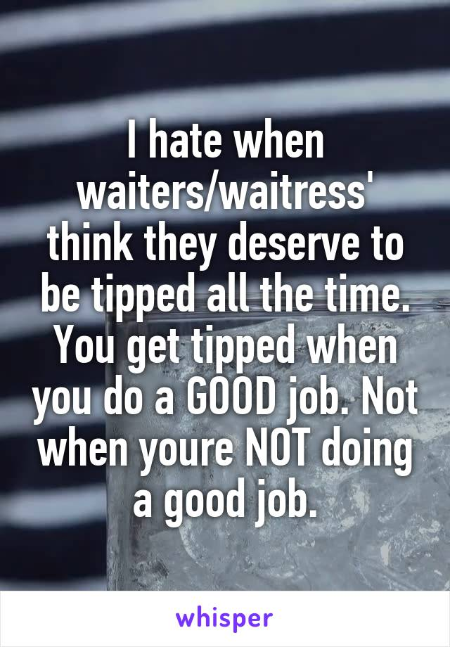 I hate when waiters/waitress' think they deserve to be tipped all the time. You get tipped when you do a GOOD job. Not when youre NOT doing a good job.