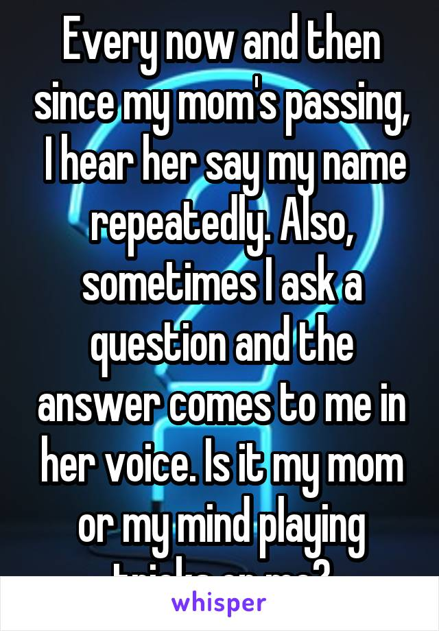 Every now and then since my mom's passing,  I hear her say my name repeatedly. Also, sometimes I ask a question and the answer comes to me in her voice. Is it my mom or my mind playing tricks on me?