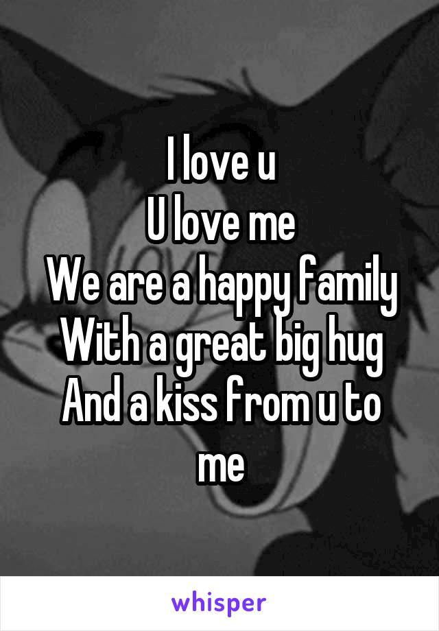 i love u u love me we are a happy family with a great big hug
