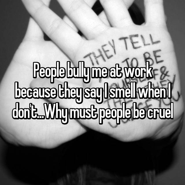 People bully me at work because they say I smell when I don't...Why must people be cruel😔