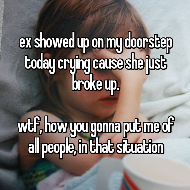 ex showed up on my doorstep today crying cause she just broke up.  wtf, how you gonna put me of all people, in that situation