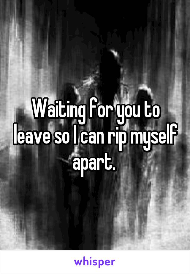 Waiting for you to leave so I can rip myself apart.
