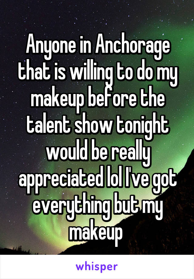 Anyone in Anchorage that is willing to do my makeup before the talent show tonight would be really appreciated lol I've got everything but my makeup