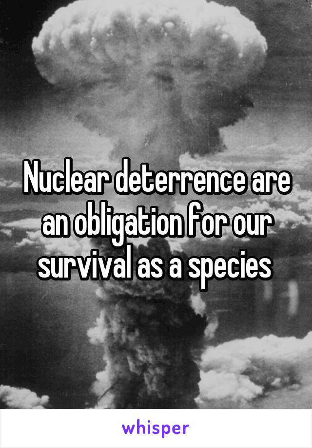 Nuclear deterrence are an obligation for our survival as a species