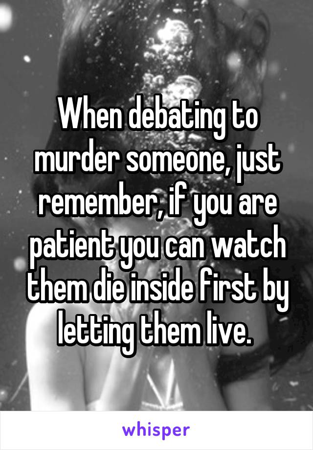 When debating to murder someone, just remember, if you are patient you can watch them die inside first by letting them live.