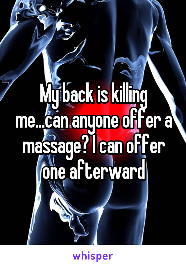 My back is killing me...can anyone offer a massage? I can offer one afterward