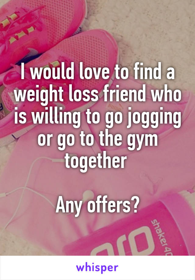 I would love to find a weight loss friend who is willing to go jogging or go to the gym together   Any offers?