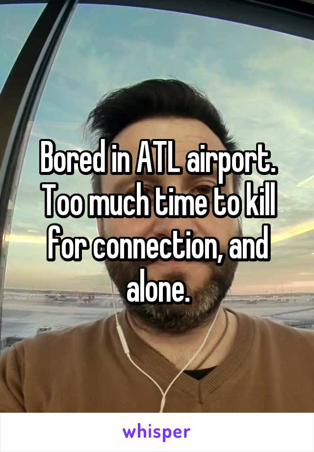 Bored in ATL airport. Too much time to kill for connection, and alone.