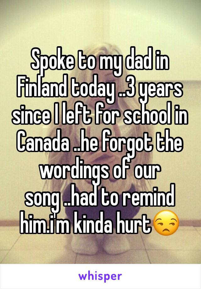 Spoke to my dad in Finland today ..3 years since I left for school in Canada ..he forgot the wordings of our song ..had to remind him.i'm kinda hurt😒