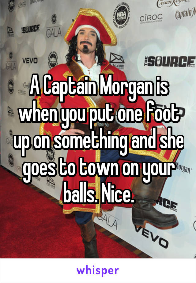 A Captain Morgan is when you put one foot up on something and she goes to town on your balls. Nice.