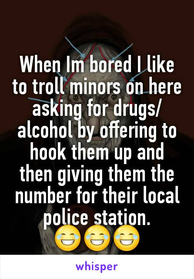 When Im bored I like to troll minors on here asking for drugs/alcohol by offering to hook them up and then giving them the number for their local police station. 😂😂😂