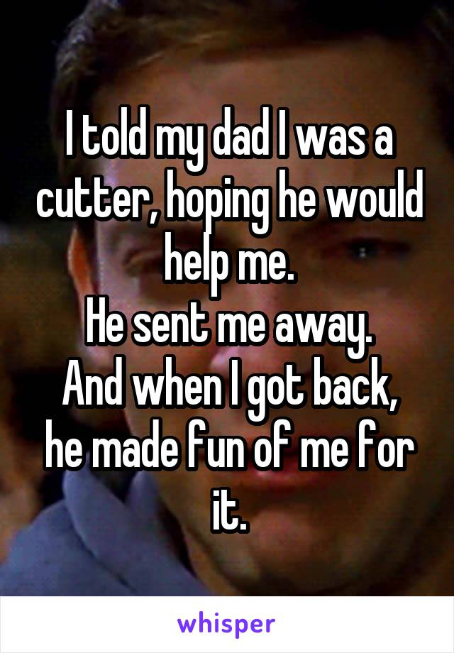 I told my dad I was a cutter, hoping he would help me. He sent me away. And when I got back, he made fun of me for it.