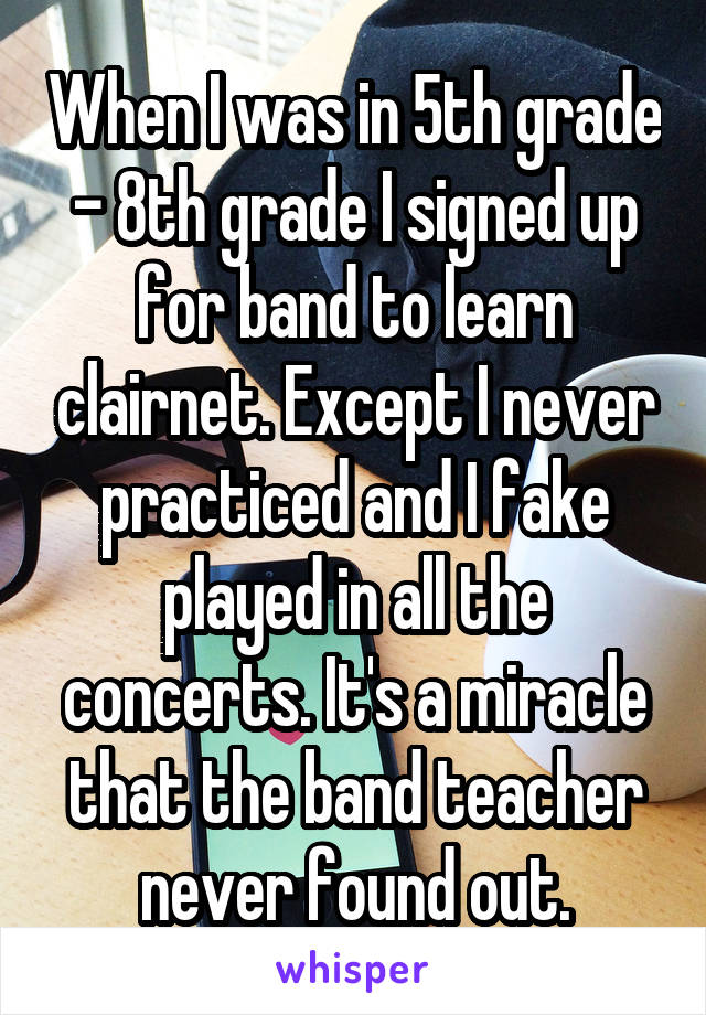When I was in 5th grade - 8th grade I signed up for band to learn clairnet. Except I never practiced and I fake played in all the concerts. It's a miracle that the band teacher never found out.