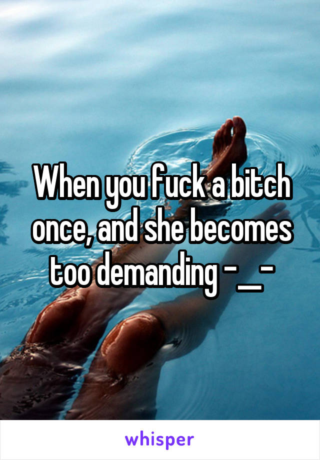 When you fuck a bitch once, and she becomes too demanding -__-