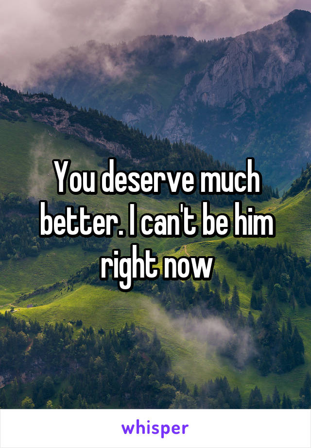 You deserve much better. I can't be him right now