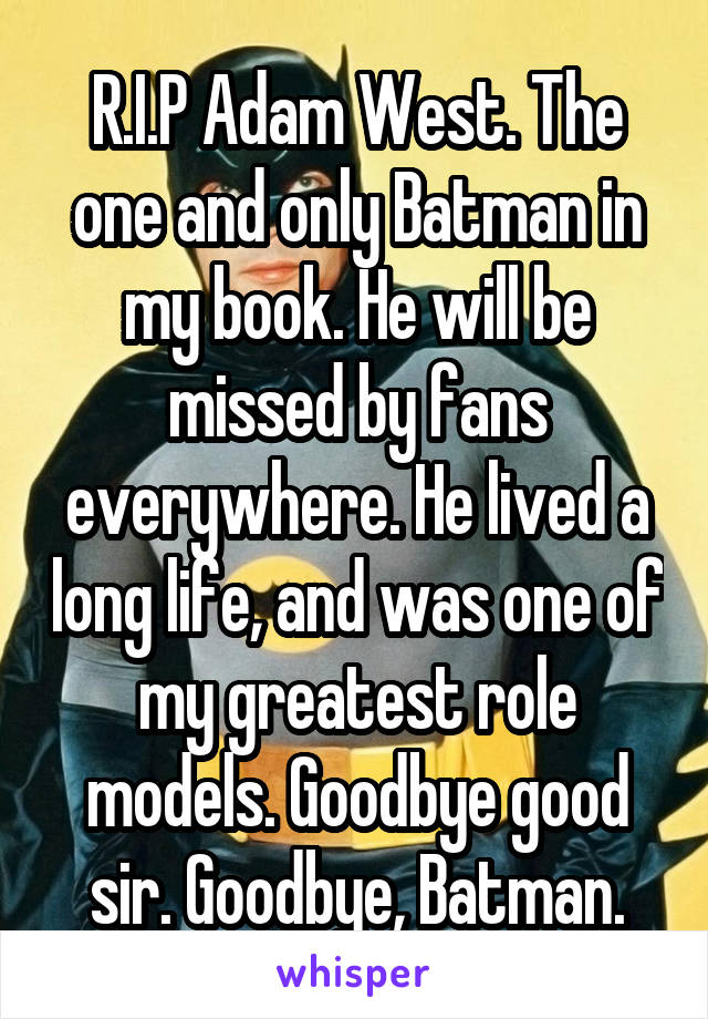 R.I.P Adam West. The one and only Batman in my book. He will be missed by fans everywhere. He lived a long life, and was one of my greatest role models. Goodbye good sir. Goodbye, Batman.