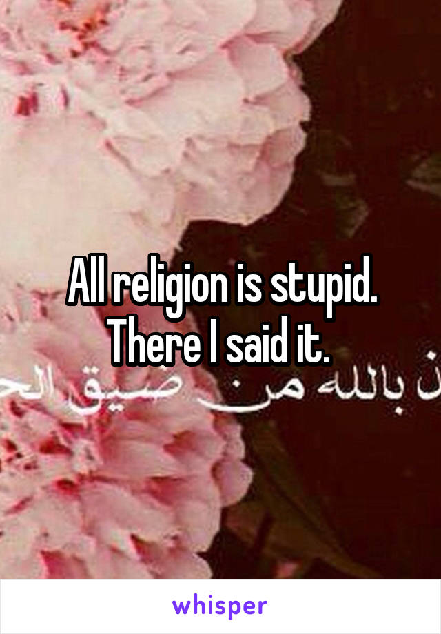 All religion is stupid. There I said it.