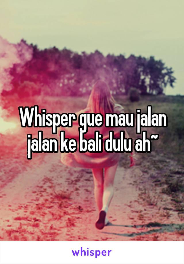 Whisper gue mau jalan jalan ke bali dulu ah~