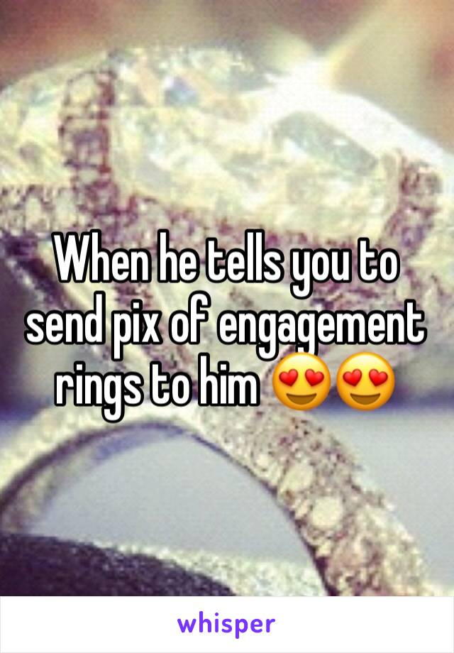 When he tells you to send pix of engagement rings to him 😍😍