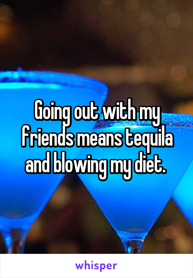 Going out with my friends means tequila and blowing my diet.