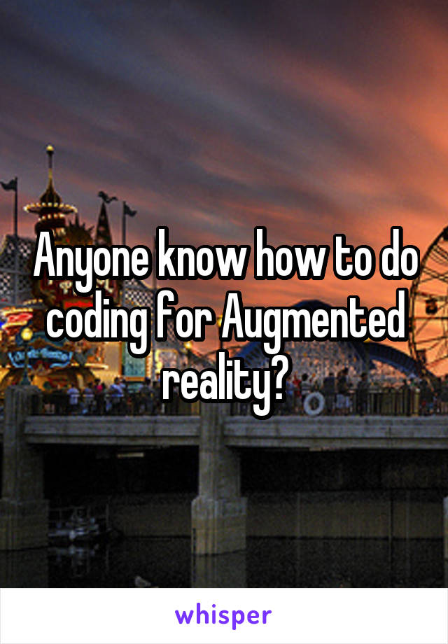 Anyone know how to do coding for Augmented reality?
