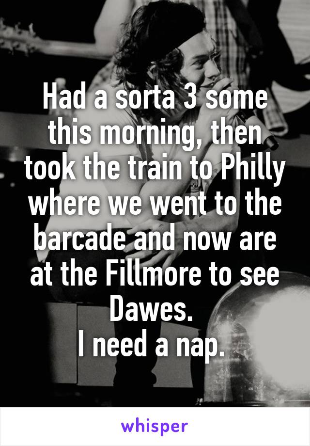 Had a sorta 3 some this morning, then took the train to Philly where we went to the barcade and now are at the Fillmore to see Dawes.  I need a nap.