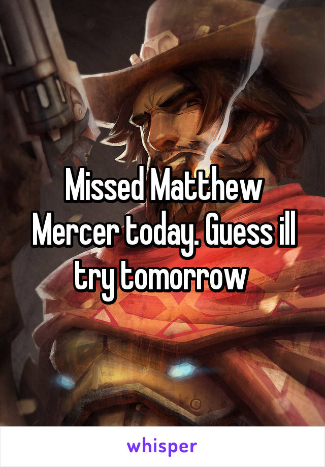 Missed Matthew Mercer today. Guess ill try tomorrow