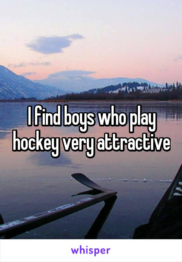 I find boys who play hockey very attractive