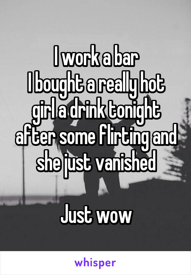 I work a bar I bought a really hot girl a drink tonight after some flirting and she just vanished  Just wow