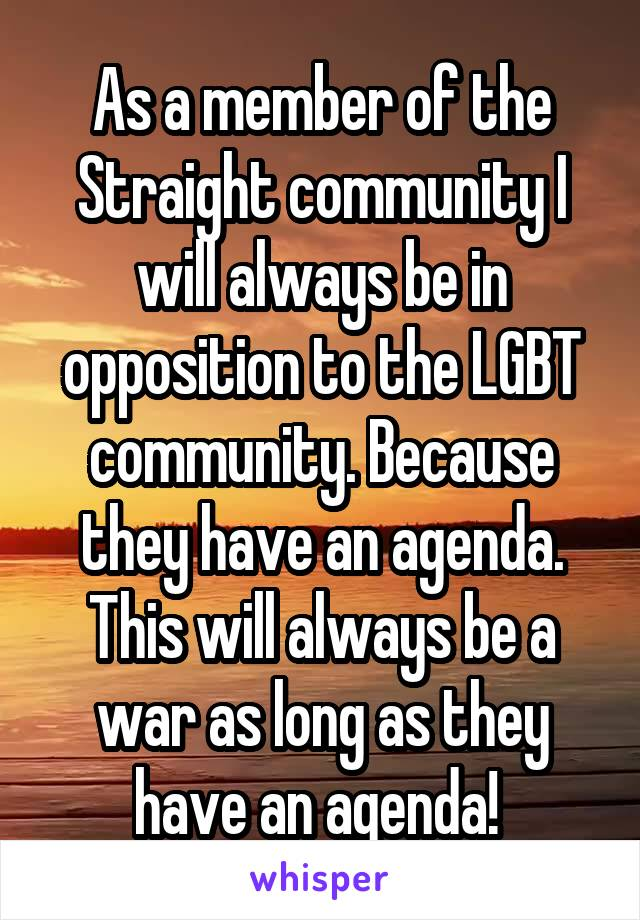 As a member of the Straight community I will always be in opposition to the LGBT community. Because they have an agenda. This will always be a war as long as they have an agenda!