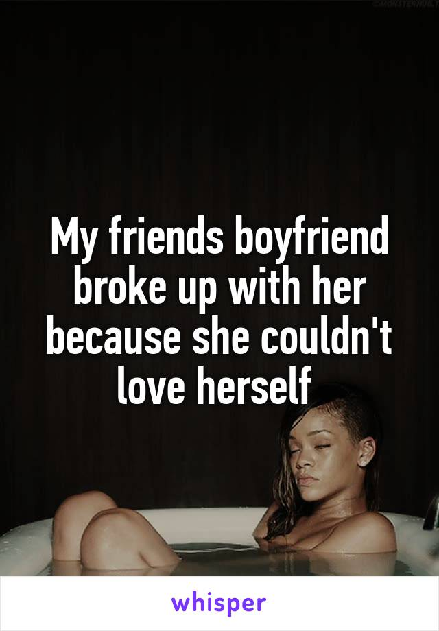 My friends boyfriend broke up with her because she couldn't love herself
