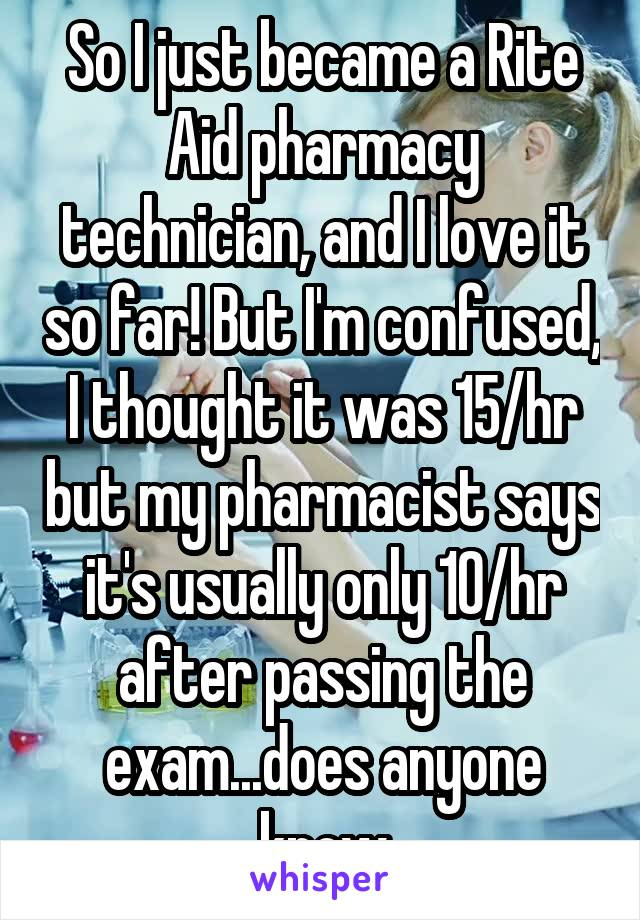 So I just became a Rite Aid pharmacy technician, and I love it so far! But I'm confused, I thought it was 15/hr but my pharmacist says it's usually only 10/hr after passing the exam...does anyone know