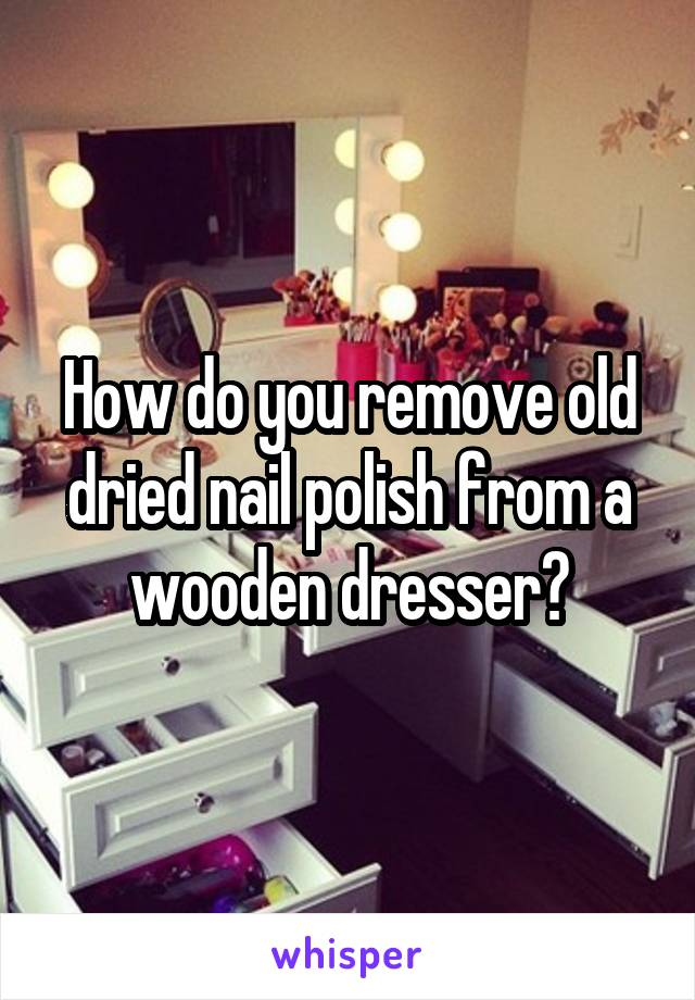 How do you remove old dried nail polish from a wooden dresser?