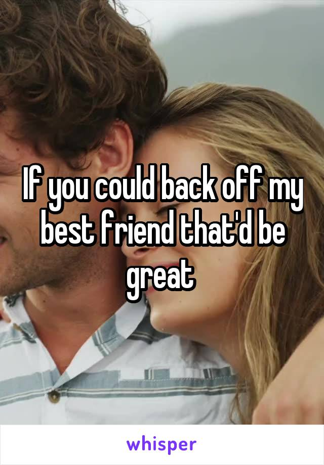 If you could back off my best friend that'd be great