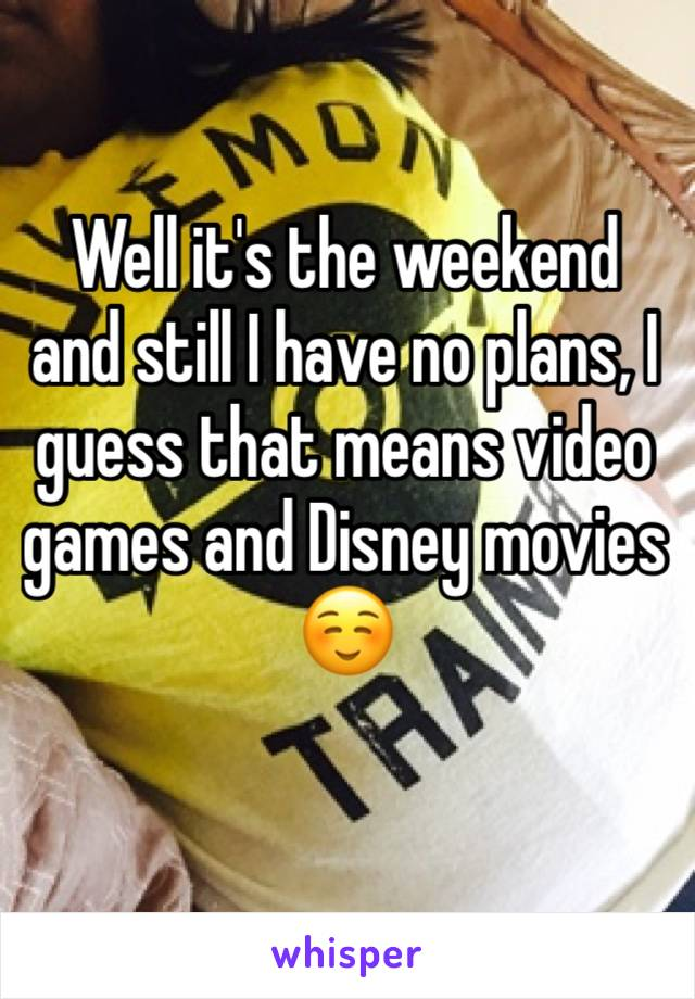 Well it's the weekend and still I have no plans, I guess that means video games and Disney movies ☺️