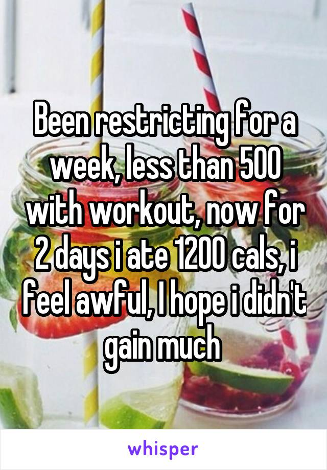 Been restricting for a week, less than 500 with workout, now for 2 days i ate 1200 cals, i feel awful, I hope i didn't gain much