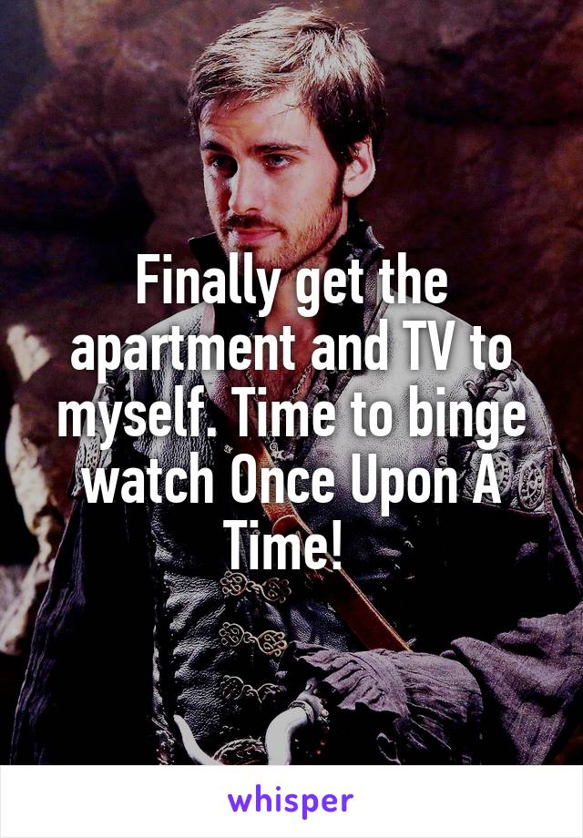 Finally get the apartment and TV to myself. Time to binge watch Once Upon A Time!