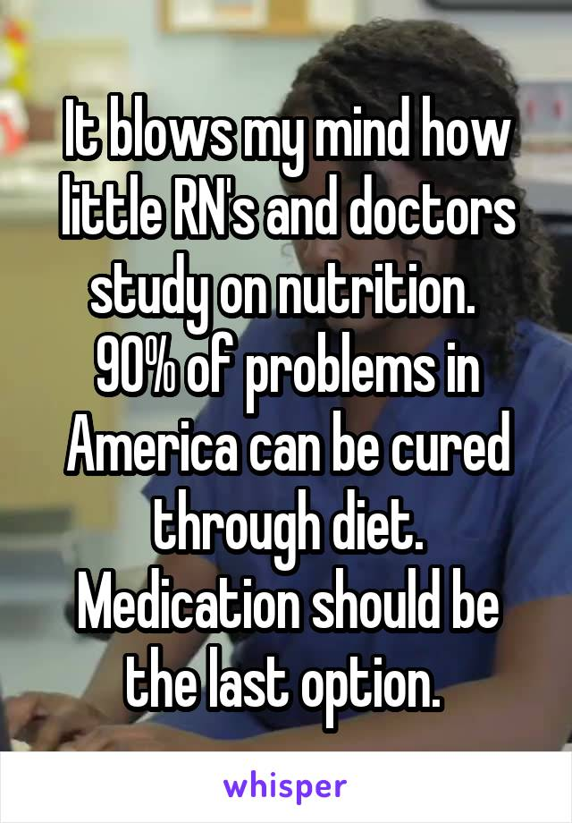 It blows my mind how little RN's and doctors study on nutrition.  90% of problems in America can be cured through diet. Medication should be the last option.
