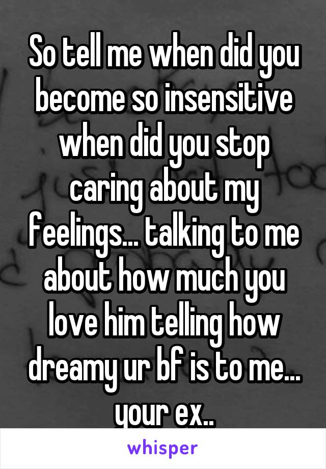 So tell me when did you become so insensitive when did you stop caring about my feelings... talking to me about how much you love him telling how dreamy ur bf is to me... your ex..