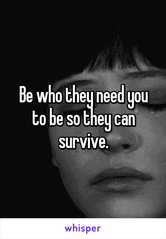 Be who they need you to be so they can survive.