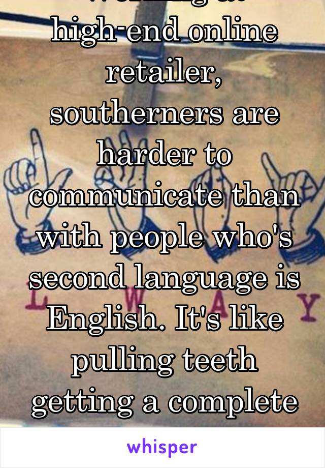 Working at high-end online retailer, southerners are harder to communicate than with people who's second language is English. It's like pulling teeth getting a complete competent sentence