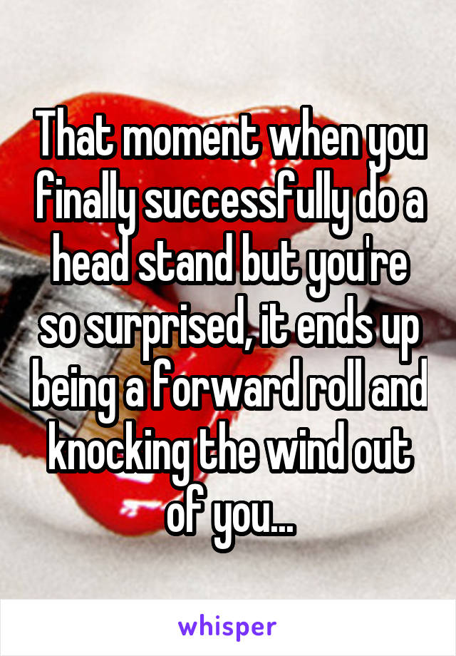 That moment when you finally successfully do a head stand but you're so surprised, it ends up being a forward roll and knocking the wind out of you...