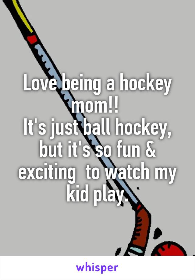 Love being a hockey mom!!  It's just ball hockey, but it's so fun & exciting  to watch my kid play.