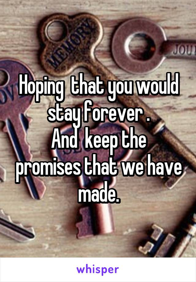 Hoping  that you would stay forever . And  keep the promises that we have made.