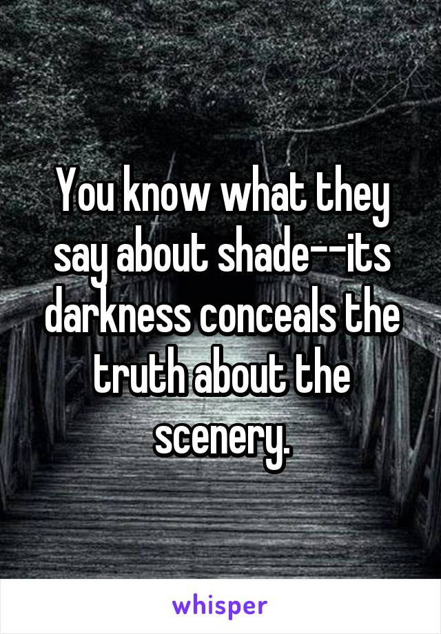 You know what they say about shade--its darkness conceals the truth about the scenery.