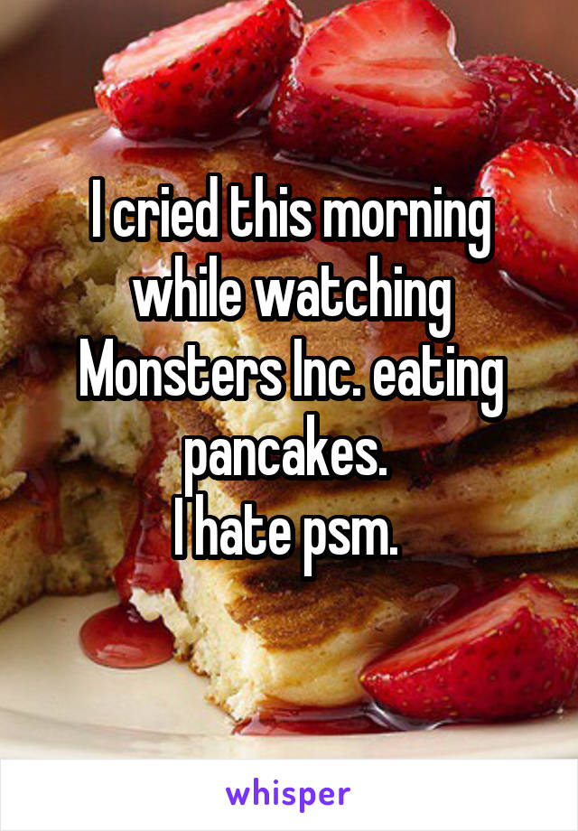 I cried this morning while watching Monsters Inc. eating pancakes.  I hate psm.