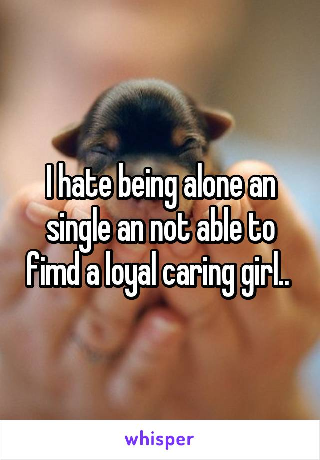 I hate being alone an single an not able to fimd a loyal caring girl..