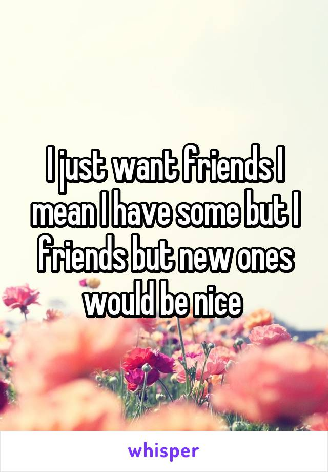 I just want friends I mean I have some but I friends but new ones would be nice